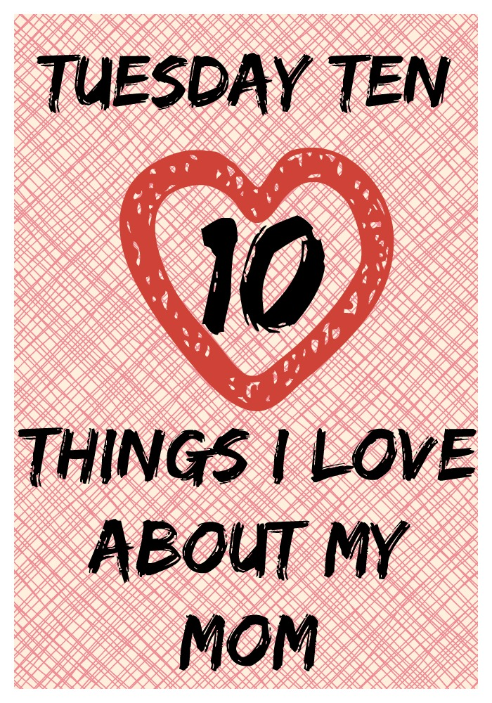 Tuesday Ten ~ Ten Things I Love About My Mom