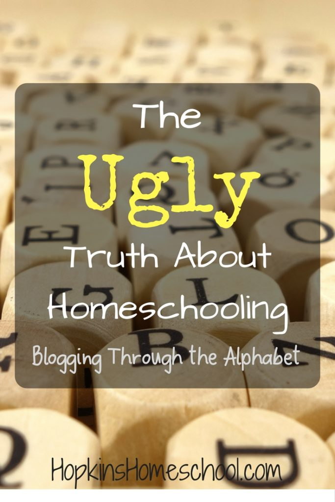 The UGLY Truth of Homeschooling – Blogging Through the Alphabet